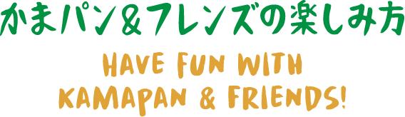 かまパン&フレンズの楽しみ方 HAVE FUN WITH KAMAPAN & FRIENDS!